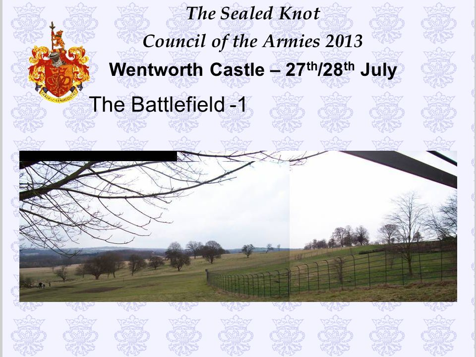 The Sealed Knot Council of the Armies 2013 Wentworth Castle – 27 th /28 th July The Battlefield -1