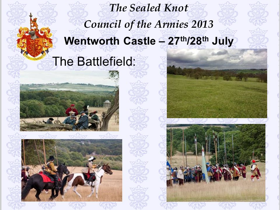 The Sealed Knot Council of the Armies 2013 Wentworth Castle – 27 th /28 th July The Battlefield: