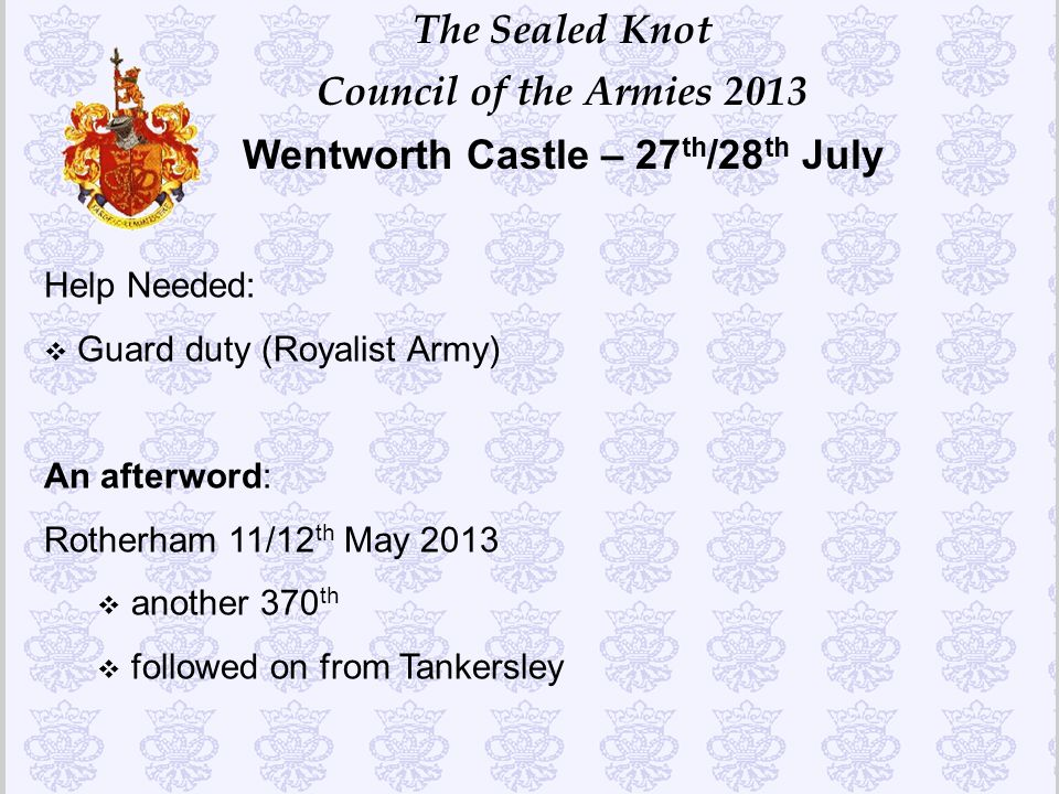 The Sealed Knot Council of the Armies 2013 Wentworth Castle – 27 th /28 th July Help Needed: v Guard duty (Royalist Army) An afterword: Rotherham 11/1