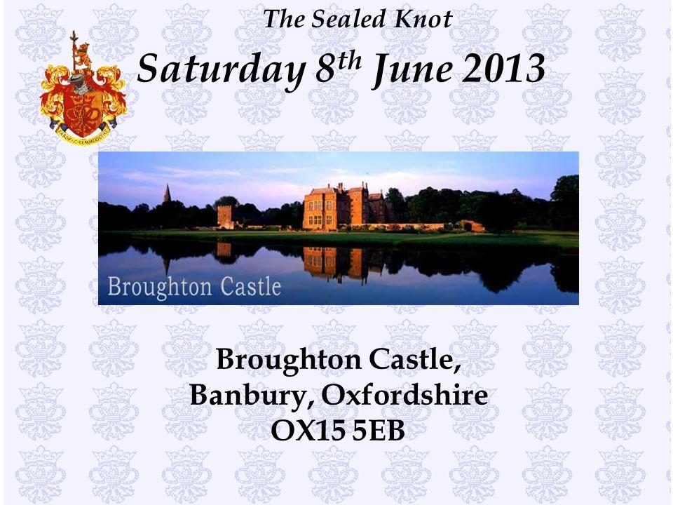 The Sealed Knot Saturday 8 th June 2013 Broughton Castle, Banbury, Oxfordshire OX15 5EB