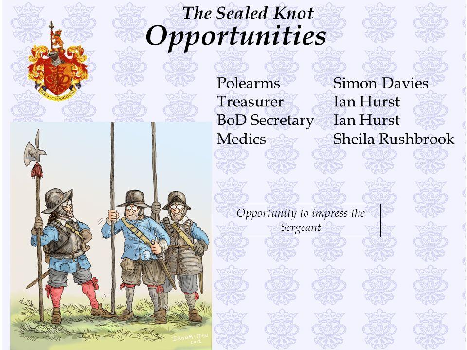 The Sealed Knot Opportunities PolearmsSimon Davies TreasurerIan Hurst BoD SecretaryIan Hurst MedicsSheila Rushbrook Opportunity to impress the Sergeant