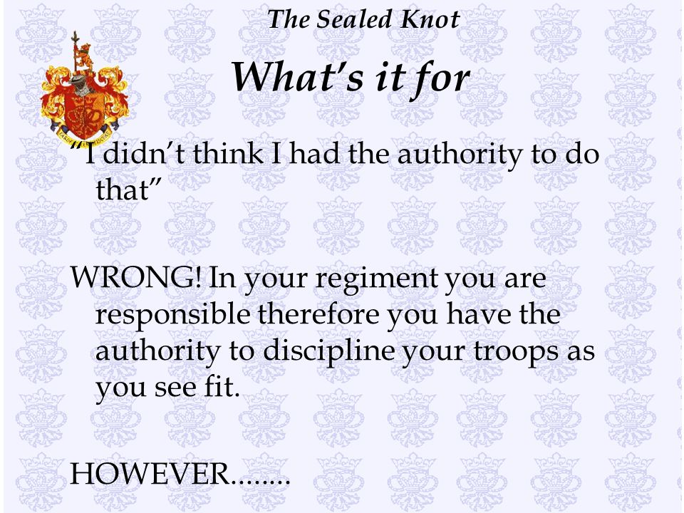 """The Sealed Knot What's it for """"I didn't think I had the authority to do that"""" WRONG! In your regiment you are responsible therefore you have the autho"""