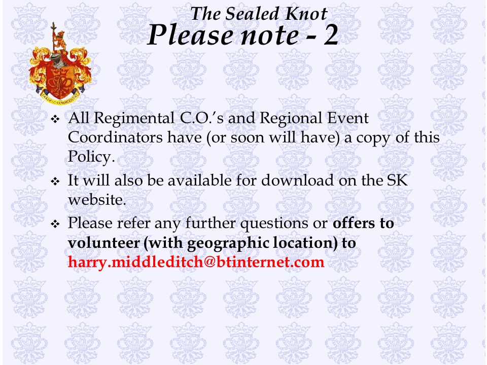 The Sealed Knot Please note - 2 v All Regimental C.O.'s and Regional Event Coordinators have (or soon will have) a copy of this Policy. v It will also