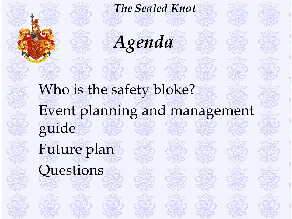 The Sealed Knot Who is the safety bloke? Event planning and management guide Future plan Questions Agenda