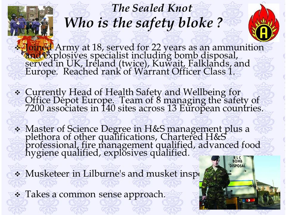 The Sealed Knot v Joined Army at 18, served for 22 years as an ammunition and explosives specialist including bomb disposal, served in UK, Ireland (twice), Kuwait, Falklands, and Europe.