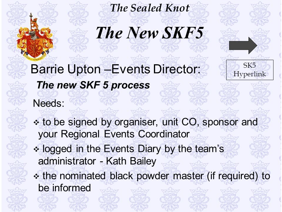 The Sealed Knot Barrie Upton –Events Director: The new SKF 5 process Needs: v to be signed by organiser, unit CO, sponsor and your Regional Events Coo