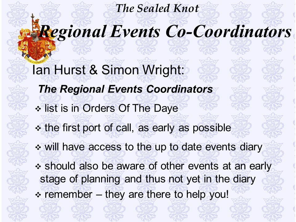 The Sealed Knot Ian Hurst & Simon Wright: The Regional Events Coordinators v list is in Orders Of The Daye v the first port of call, as early as possi