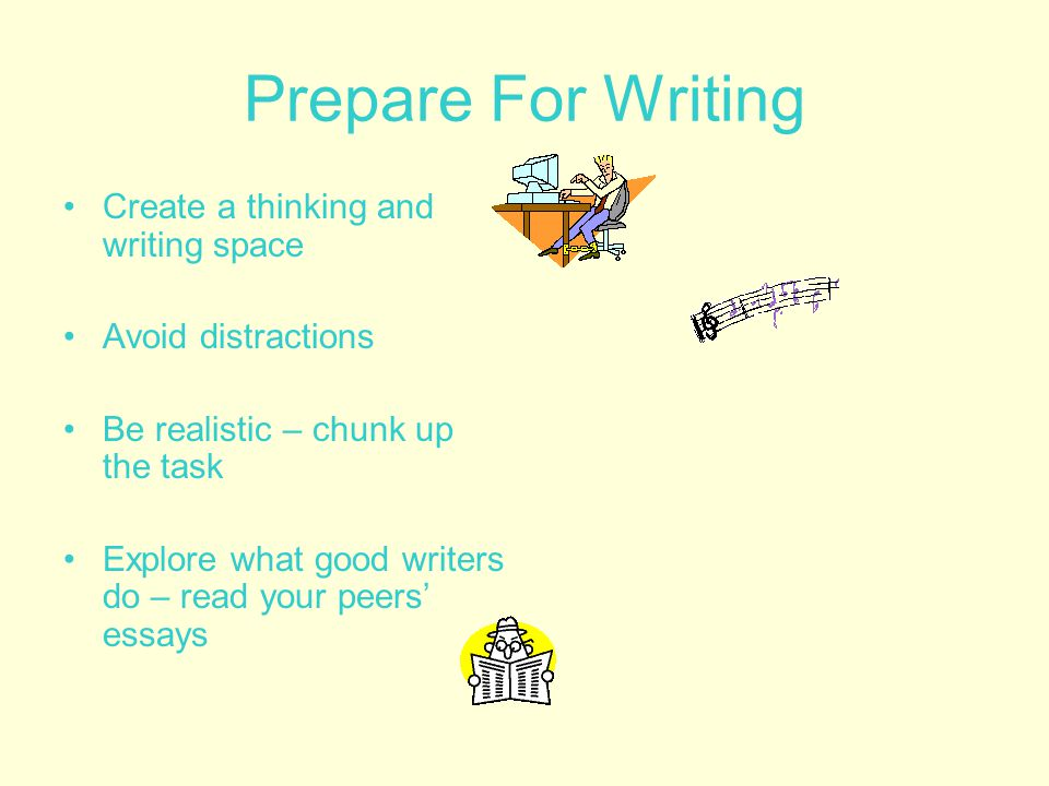 Prepare For Writing Create a thinking and writing space Avoid distractions Be realistic – chunk up the task Explore what good writers do – read your peers' essays