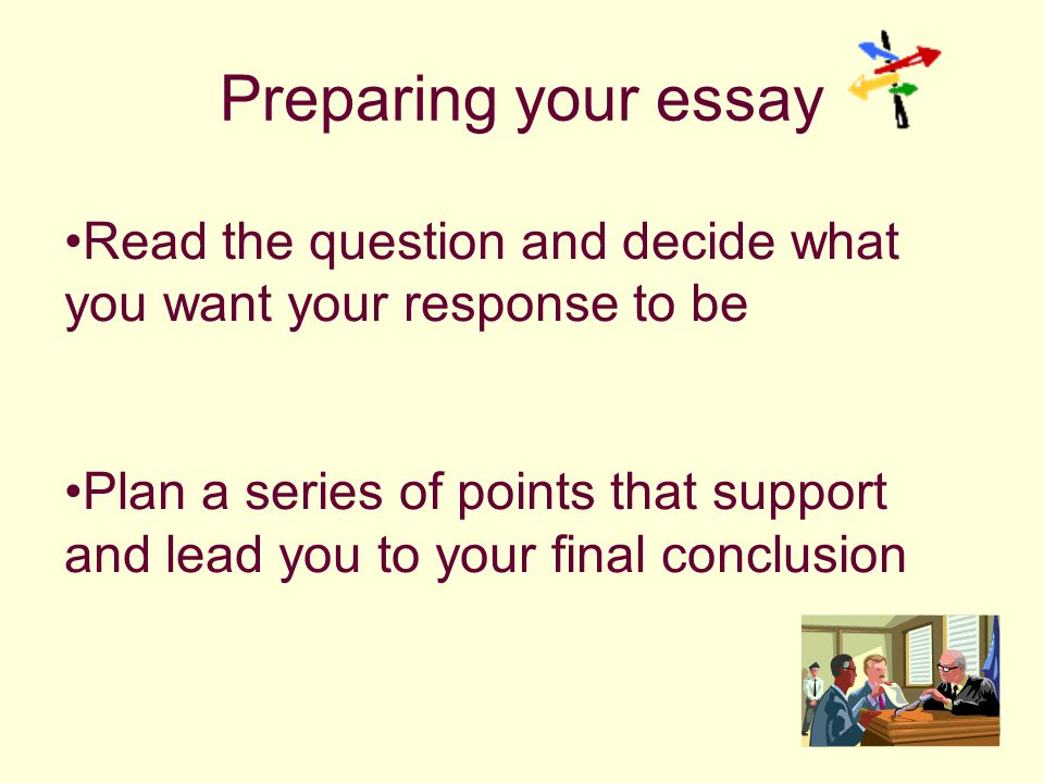 Preparing your essay Read the question and decide what you want your response to be Plan a series of points that support and lead you to your final conclusion