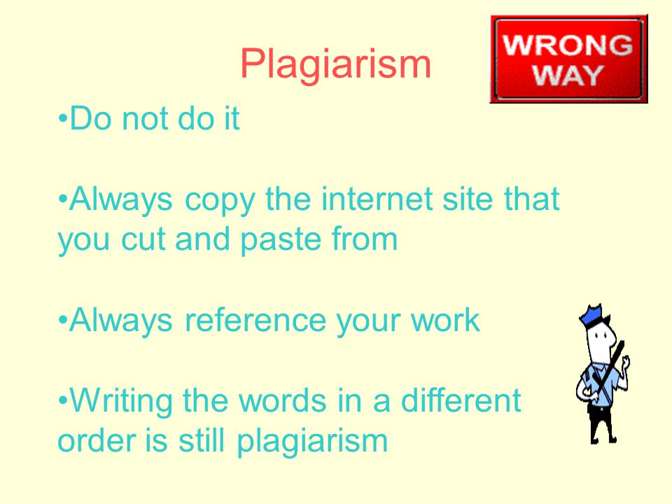 Plagiarism Do not do it Always copy the internet site that you cut and paste from Always reference your work Writing the words in a different order is still plagiarism