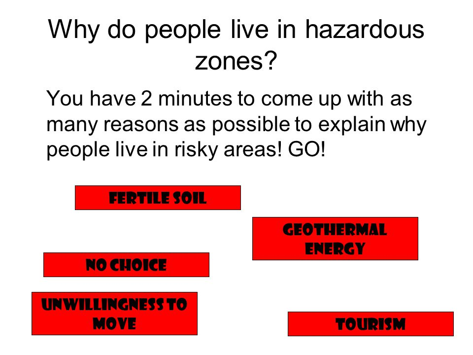 Why do people live in hazardous zones? You have 2 minutes to come up with as many reasons as possible to explain why people live in risky areas! GO! N