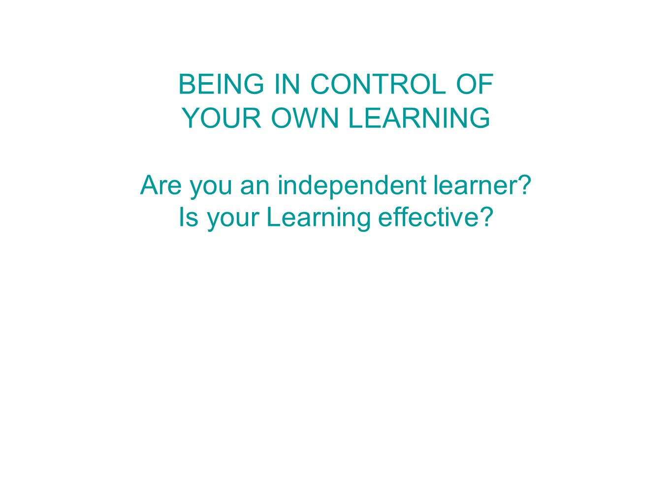 BEING IN CONTROL OF YOUR OWN LEARNING Are you an independent learner Is your Learning effective