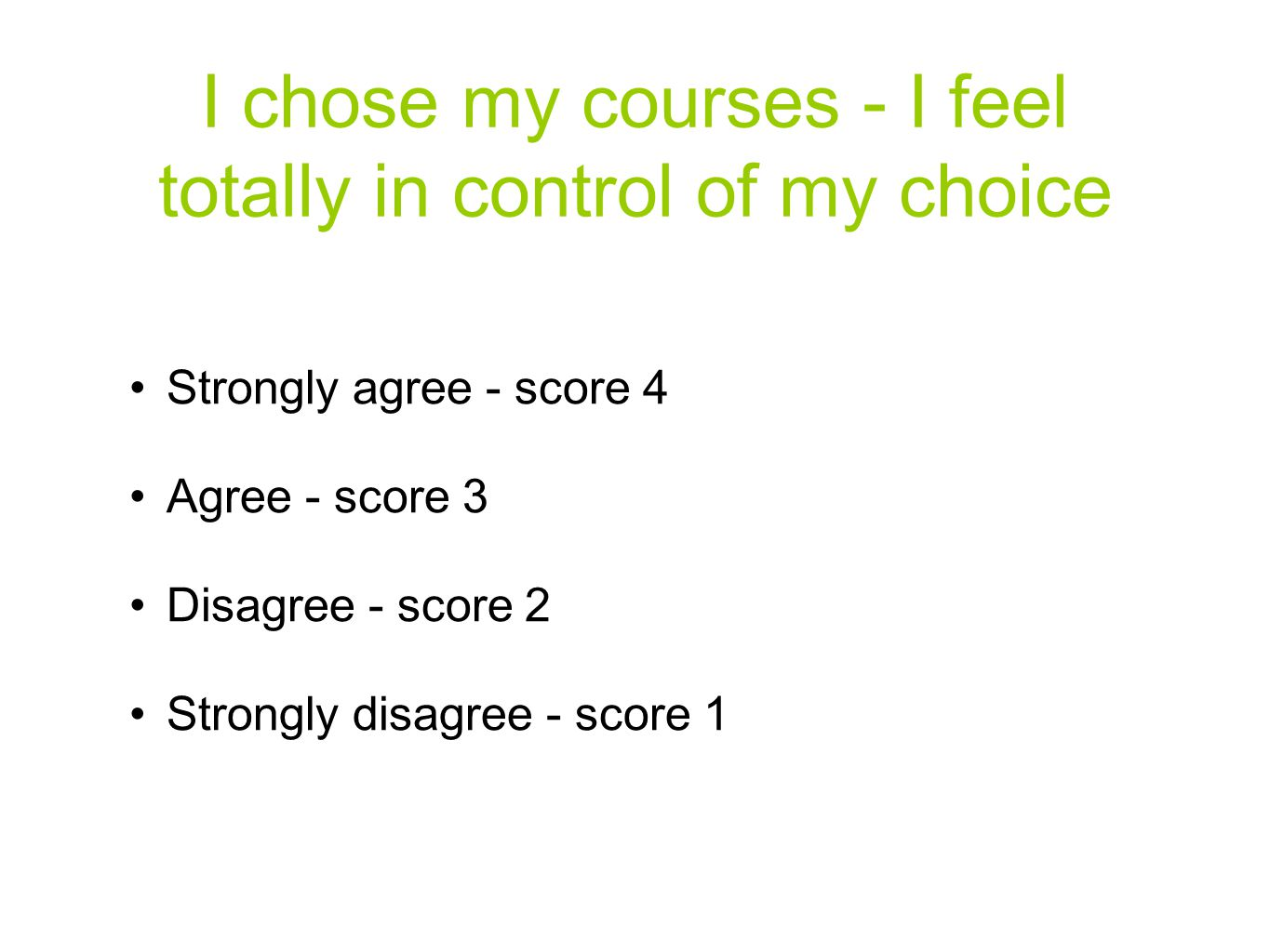 I chose my courses - I feel totally in control of my choice Strongly agree - score 4 Agree - score 3 Disagree - score 2 Strongly disagree - score 1
