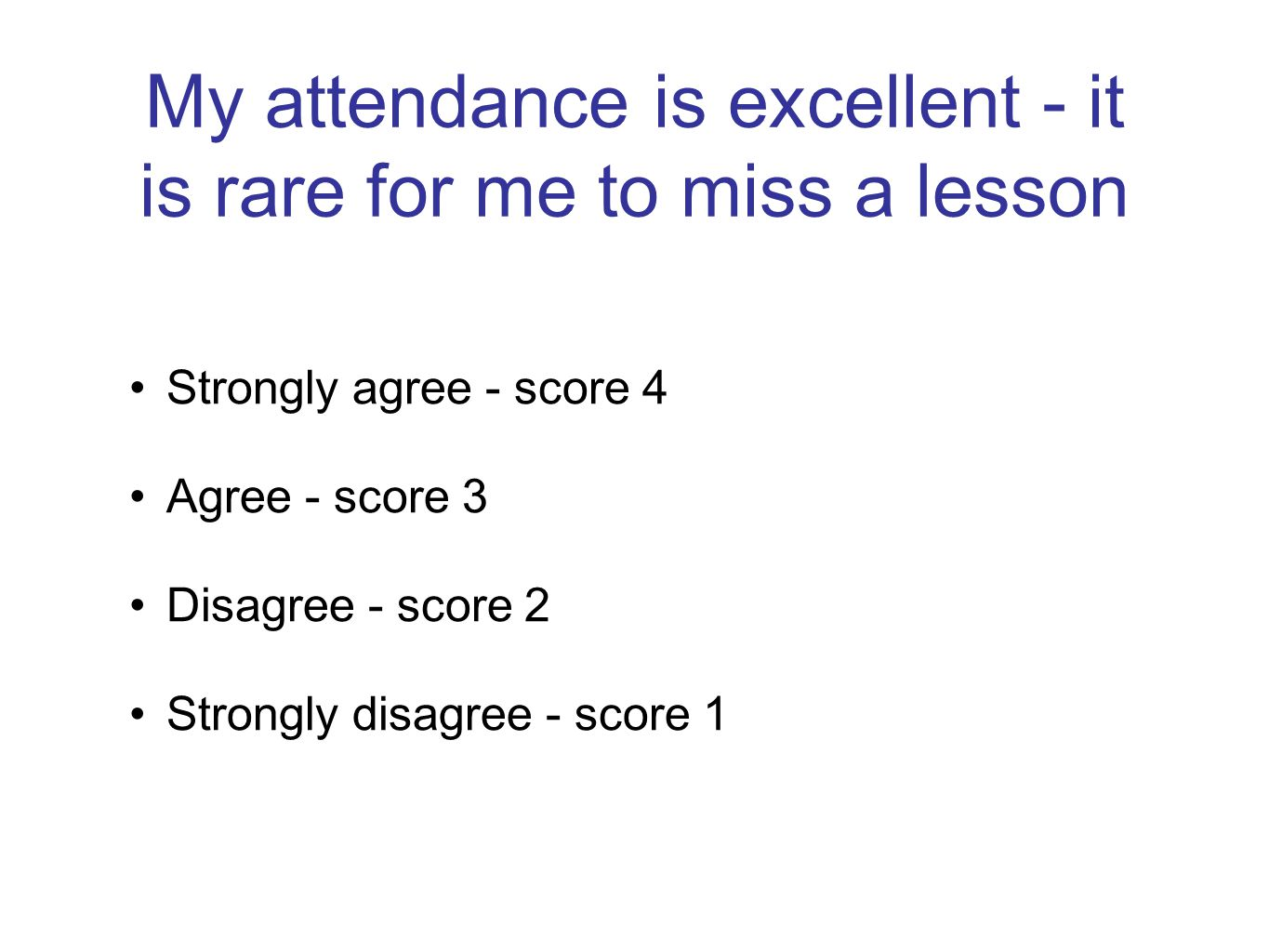 My attendance is excellent - it is rare for me to miss a lesson Strongly agree - score 4 Agree - score 3 Disagree - score 2 Strongly disagree - score 1