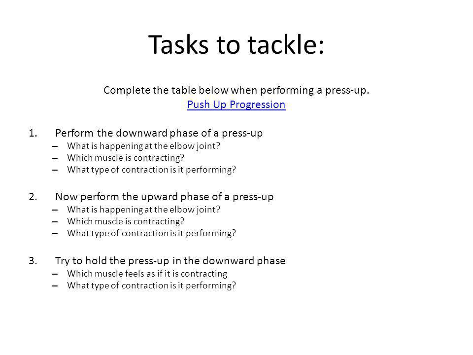Tasks to tackle: Complete the table below when performing a press-up. Push Up Progression 1.Perform the downward phase of a press-up – What is happeni