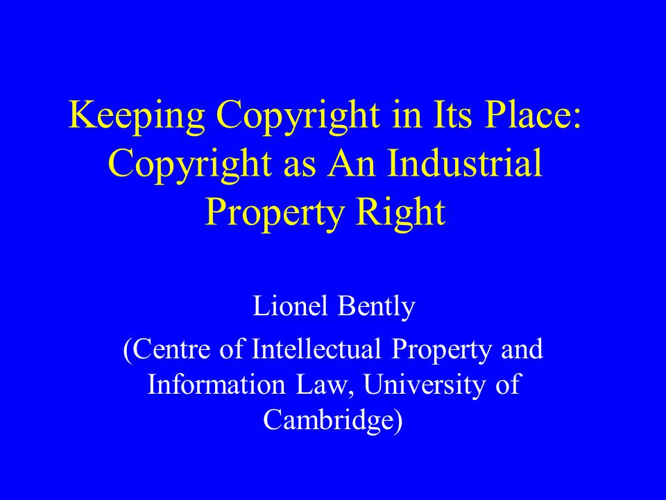 Keeping Copyright in Its Place: Copyright as An Industrial Property Right Lionel Bently (Centre of Intellectual Property and Information Law, University of Cambridge)