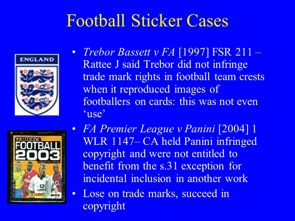 Football Sticker Cases Trebor Bassett v FA [1997] FSR 211 – Rattee J said Trebor did not infringe trade mark rights in football team crests when it reproduced images of footballers on cards: this was not even 'use' FA Premier League v Panini [2004] 1 WLR 1147– CA held Panini infringed copyright and were not entitled to benefit from the s.31 exception for incidental inclusion in another work Lose on trade marks, succeed in copyright