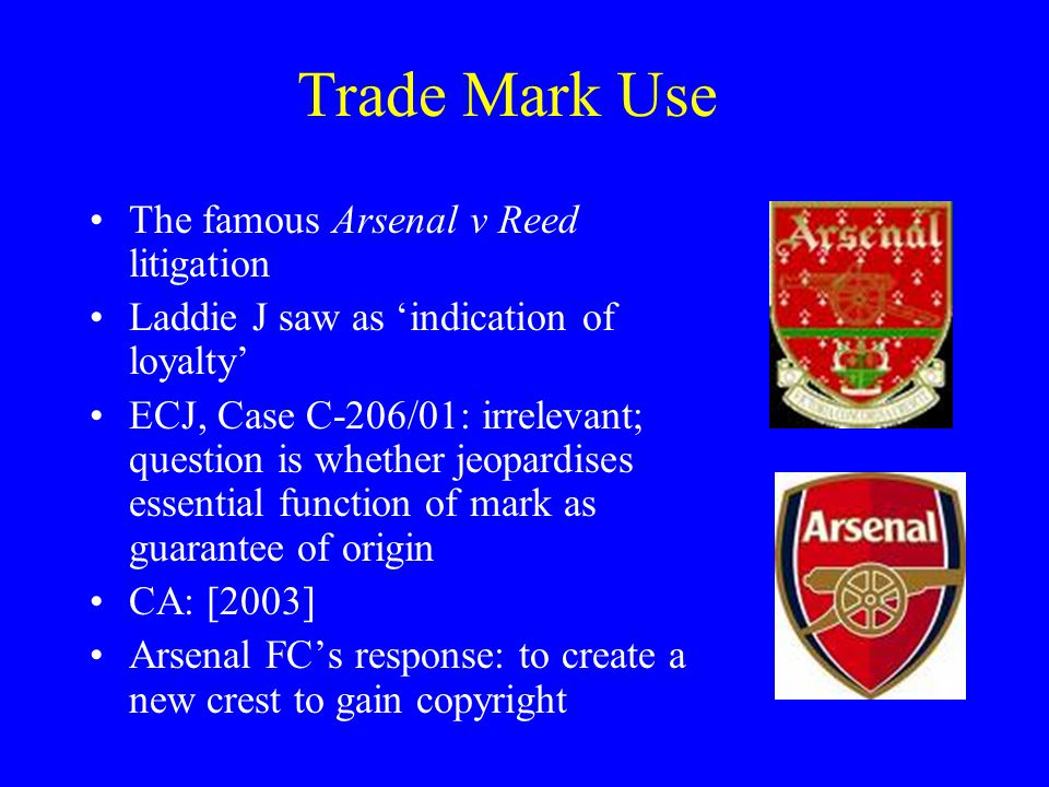 Trade Mark Use The famous Arsenal v Reed litigation Laddie J saw as 'indication of loyalty' ECJ, Case C-206/01: irrelevant; question is whether jeopardises essential function of mark as guarantee of origin CA: [2003] Arsenal FC's response: to create a new crest to gain copyright
