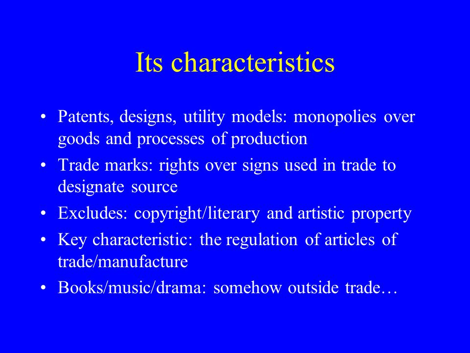 Its characteristics Patents, designs, utility models: monopolies over goods and processes of production Trade marks: rights over signs used in trade to designate source Excludes: copyright/literary and artistic property Key characteristic: the regulation of articles of trade/manufacture Books/music/drama: somehow outside trade…