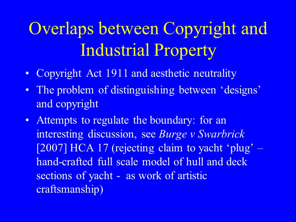 Overlaps between Copyright and Industrial Property Copyright Act 1911 and aesthetic neutrality The problem of distinguishing between 'designs' and copyright Attempts to regulate the boundary: for an interesting discussion, see Burge v Swarbrick [2007] HCA 17 (rejecting claim to yacht 'plug' – hand-crafted full scale model of hull and deck sections of yacht - as work of artistic craftsmanship)