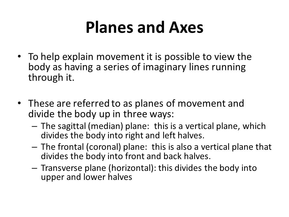 Planes and Axes To help explain movement it is possible to view the body as having a series of imaginary lines running through it. These are referred