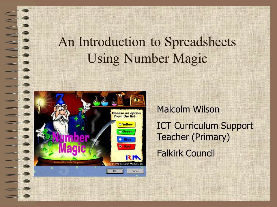 An Introduction to Spreadsheets Using Number Magic Malcolm Wilson ICT Curriculum Support Teacher (Primary) Falkirk Council