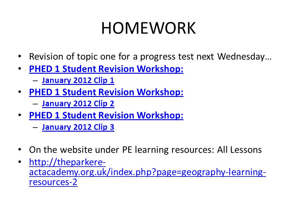 HOMEWORK Revision of topic one for a progress test next Wednesday… PHED 1 Student Revision Workshop: – January 2012 Clip 1 January 2012 Clip 1 PHED 1