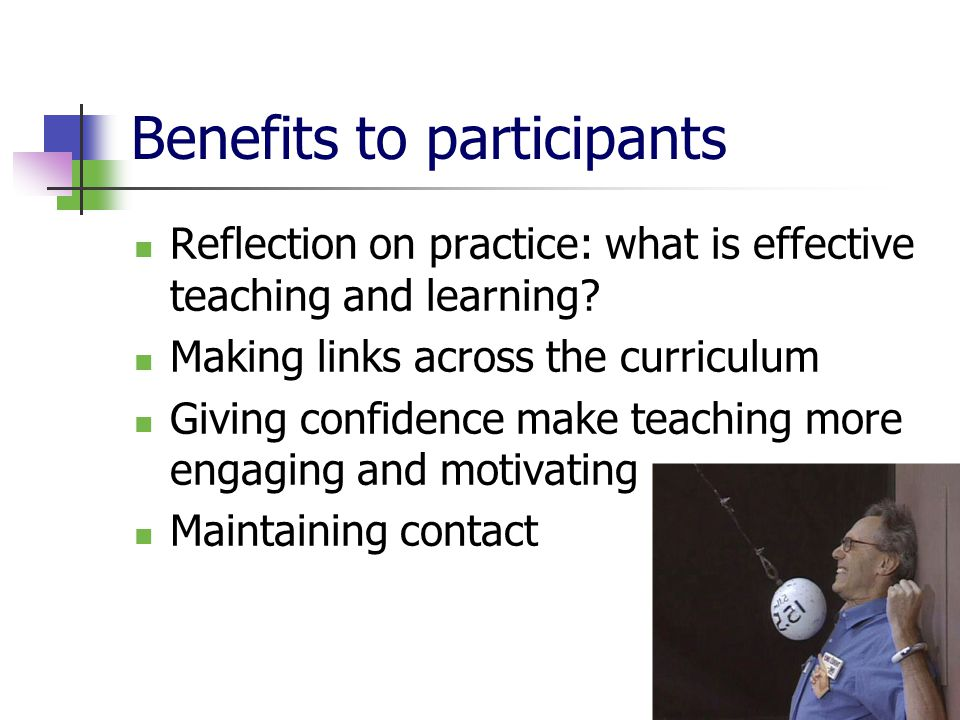 Benefits to participants Reflection on practice: what is effective teaching and learning.