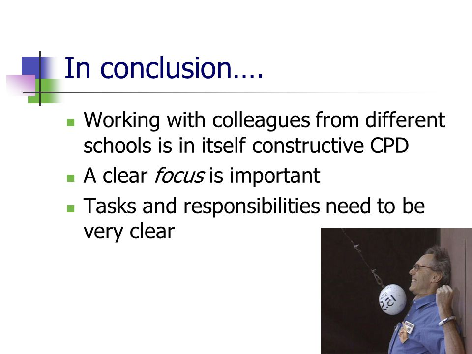 In conclusion…. Working with colleagues from different schools is in itself constructive CPD A clear focus is important Tasks and responsibilities nee