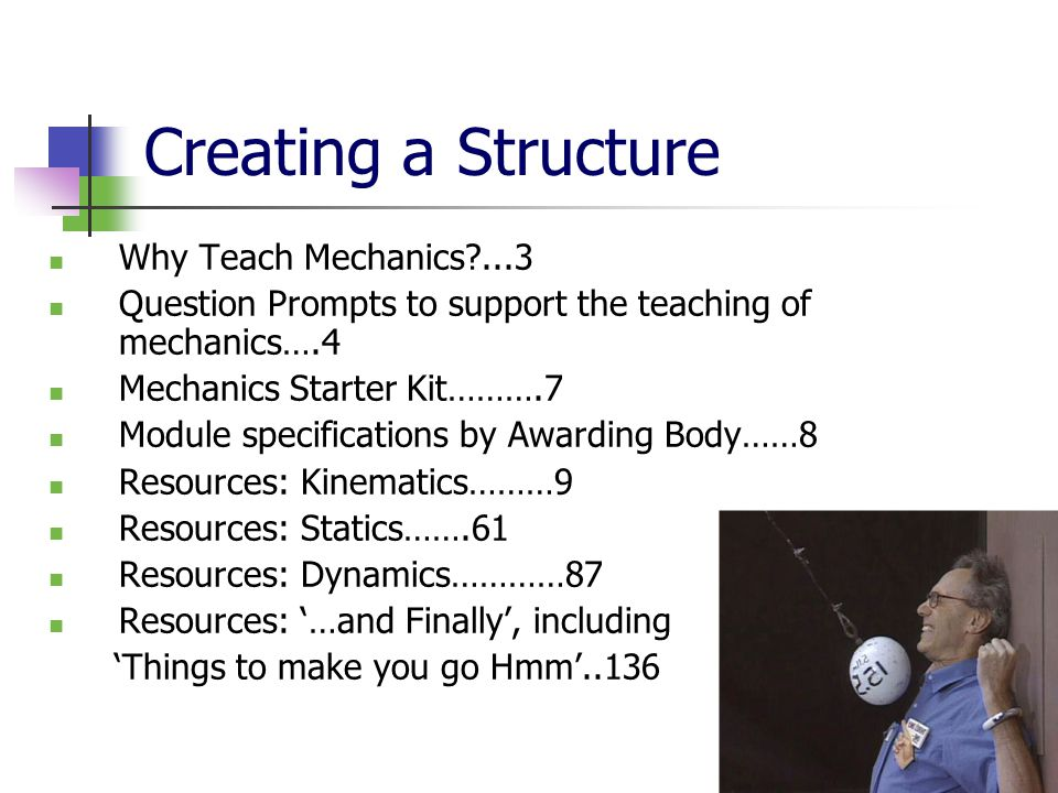 Creating a Structure Why Teach Mechanics ...3 Question Prompts to support the teaching of mechanics….4 Mechanics Starter Kit……….7 Module specifications by Awarding Body……8 Resources: Kinematics………9 Resources: Statics…….61 Resources: Dynamics…………87 Resources: '…and Finally', including 'Things to make you go Hmm'..136