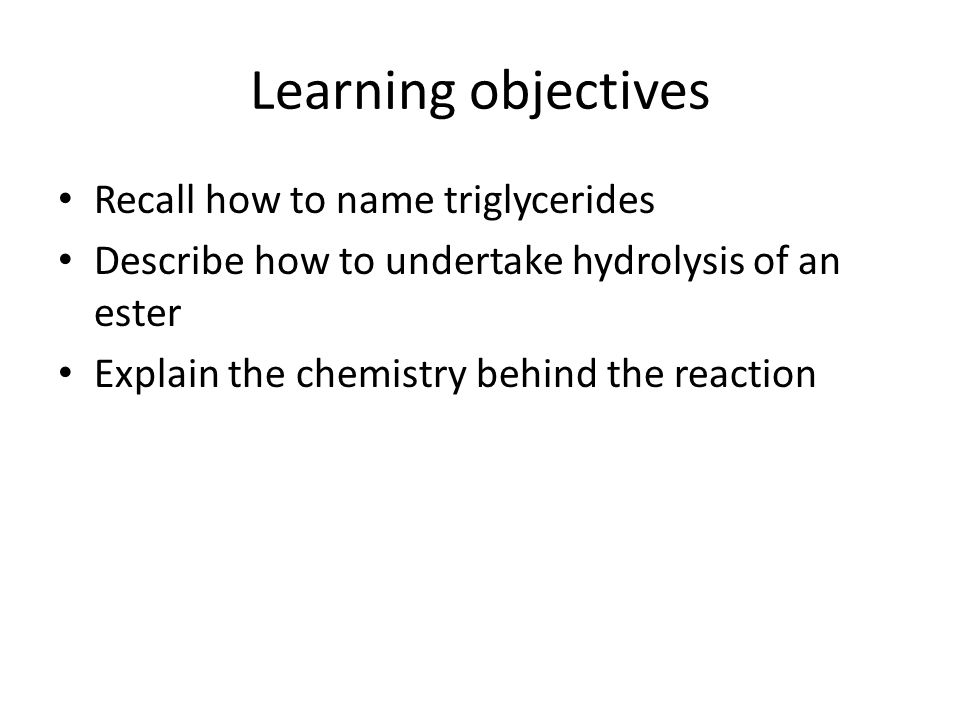 Learning objectives Recall how to name triglycerides Describe how to undertake hydrolysis of an ester Explain the chemistry behind the reaction