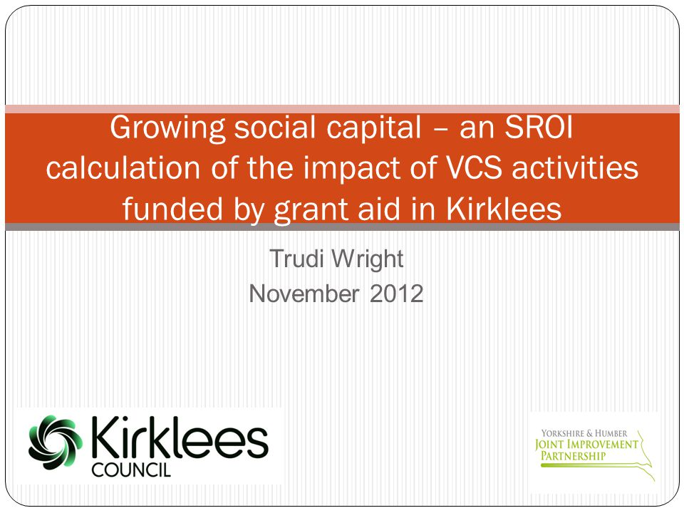 Trudi Wright November 2012 Growing social capital – an SROI calculation of the impact of VCS activities funded by grant aid in Kirklees