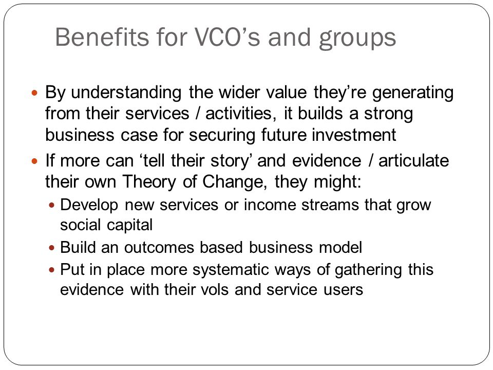 Benefits for VCO's and groups By understanding the wider value they're generating from their services / activities, it builds a strong business case for securing future investment If more can 'tell their story' and evidence / articulate their own Theory of Change, they might: Develop new services or income streams that grow social capital Build an outcomes based business model Put in place more systematic ways of gathering this evidence with their vols and service users
