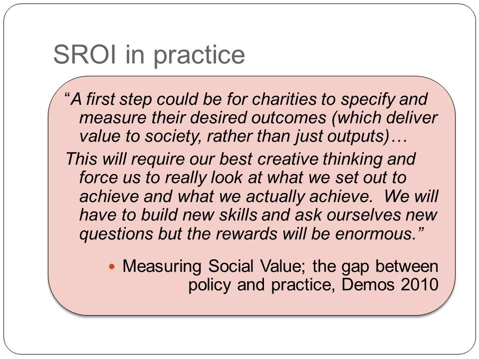 SROI in practice A first step could be for charities to specify and measure their desired outcomes (which deliver value to society, rather than just outputs)… This will require our best creative thinking and force us to really look at what we set out to achieve and what we actually achieve.