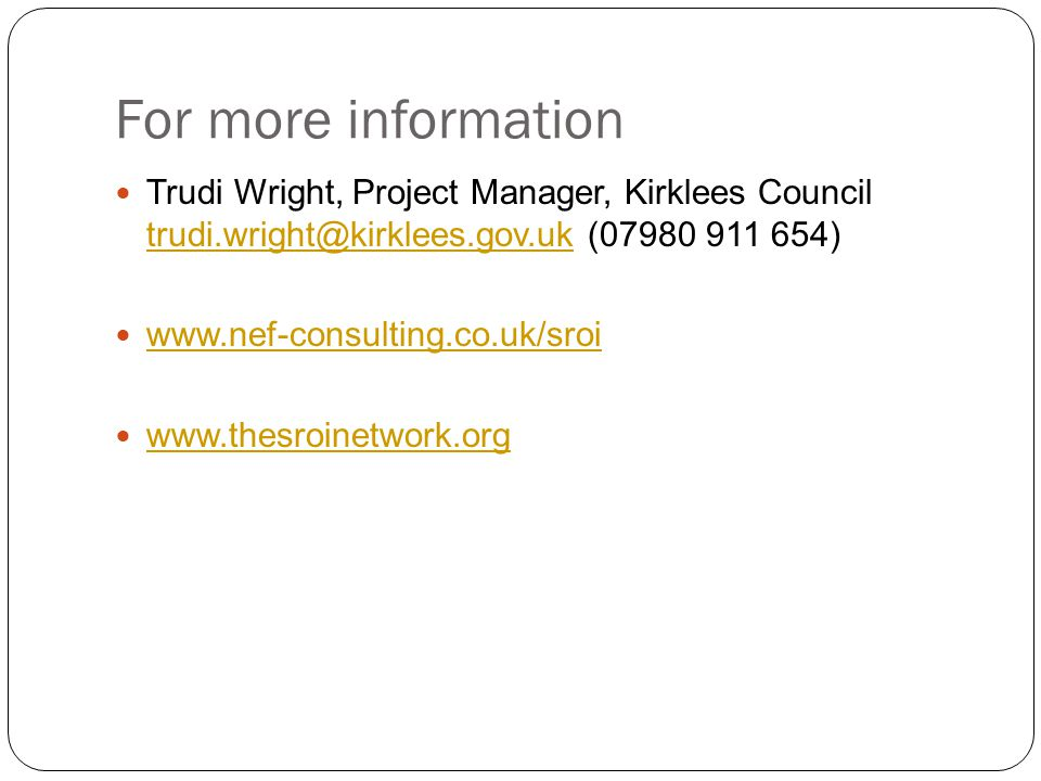 For more information Trudi Wright, Project Manager, Kirklees Council trudi.wright@kirklees.gov.uk (07980 911 654) trudi.wright@kirklees.gov.uk www.nef-consulting.co.uk/sroi www.thesroinetwork.org