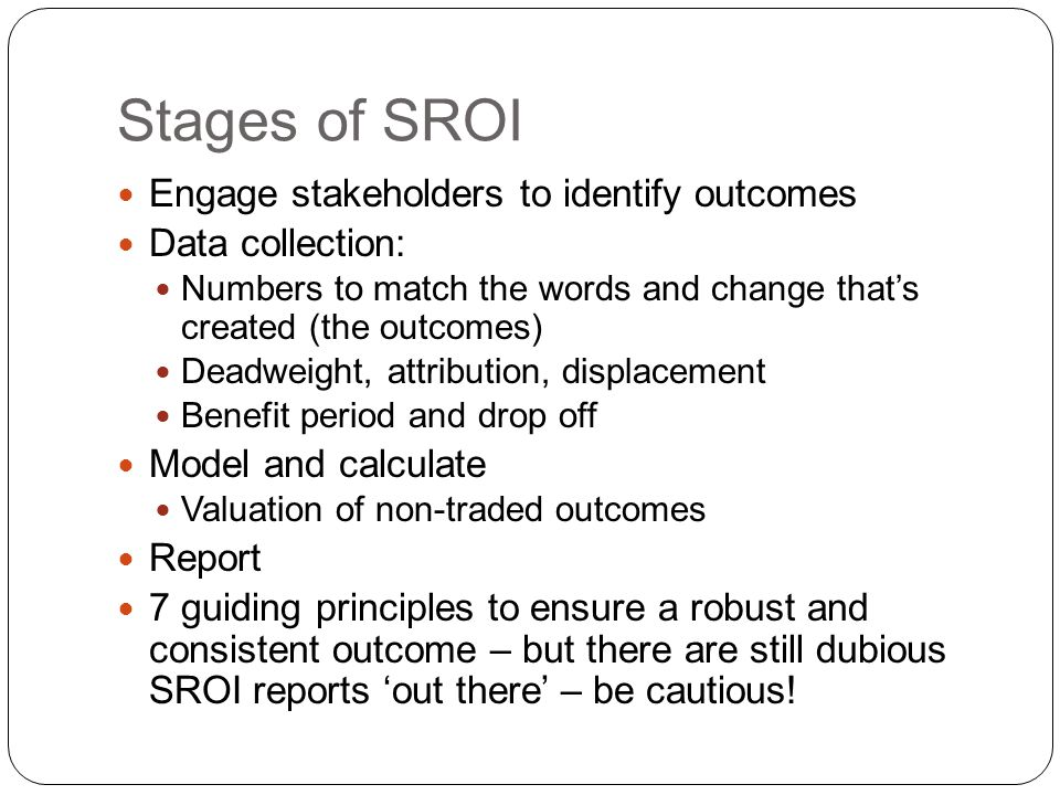 Stages of SROI Engage stakeholders to identify outcomes Data collection: Numbers to match the words and change that's created (the outcomes) Deadweight, attribution, displacement Benefit period and drop off Model and calculate Valuation of non-traded outcomes Report 7 guiding principles to ensure a robust and consistent outcome – but there are still dubious SROI reports 'out there' – be cautious!