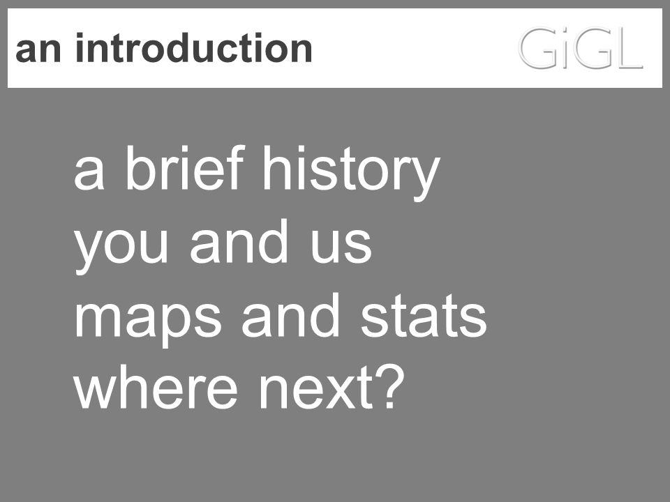 an introduction a brief history you and us maps and stats where next?
