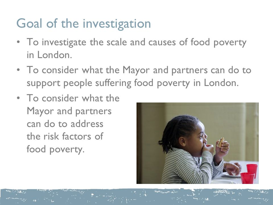 Goal of the investigation To investigate the scale and causes of food poverty in London.