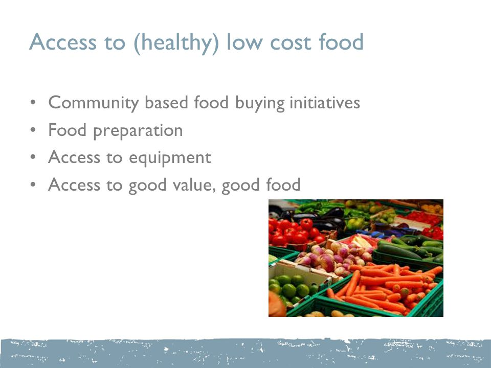 Access to (healthy) low cost food Community based food buying initiatives Food preparation Access to equipment Access to good value, good food