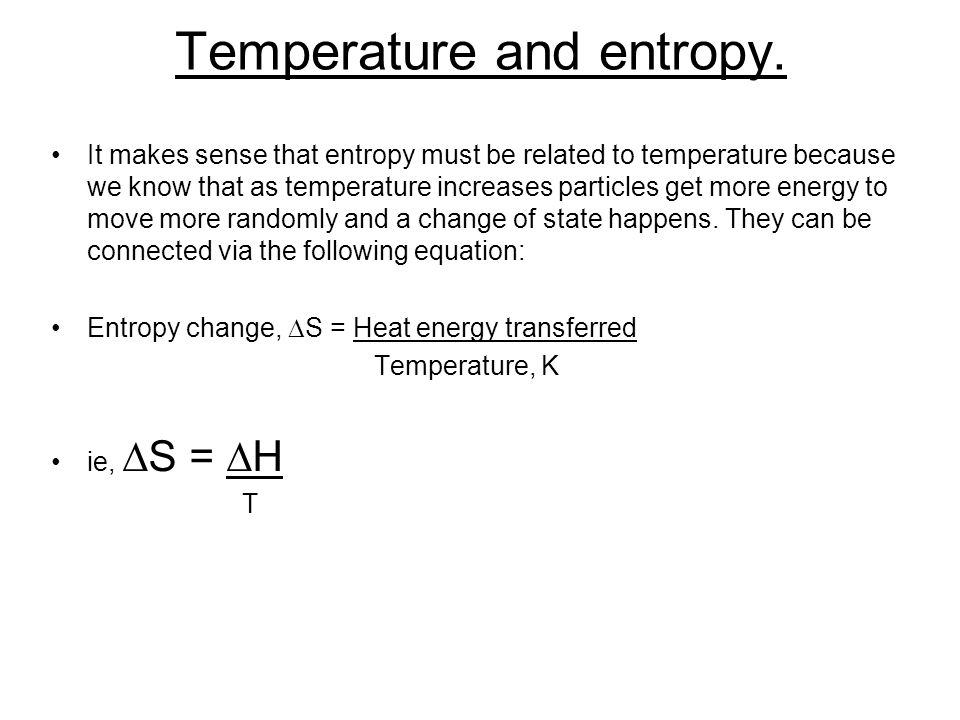 Temperature and entropy. It makes sense that entropy must be related to temperature because we know that as temperature increases particles get more e