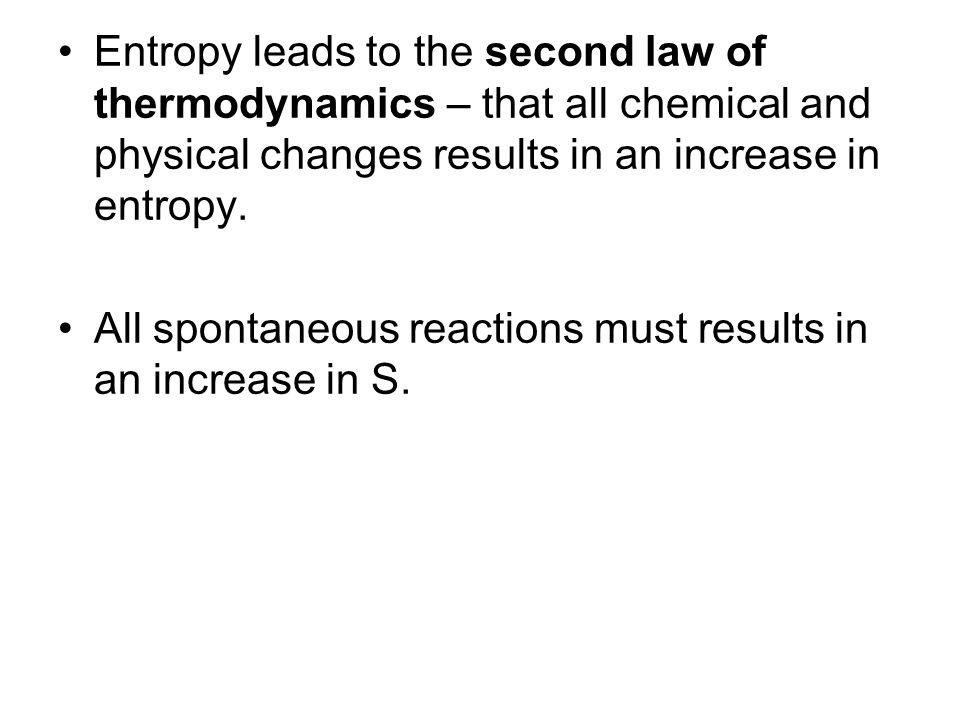 Entropy leads to the second law of thermodynamics – that all chemical and physical changes results in an increase in entropy. All spontaneous reaction