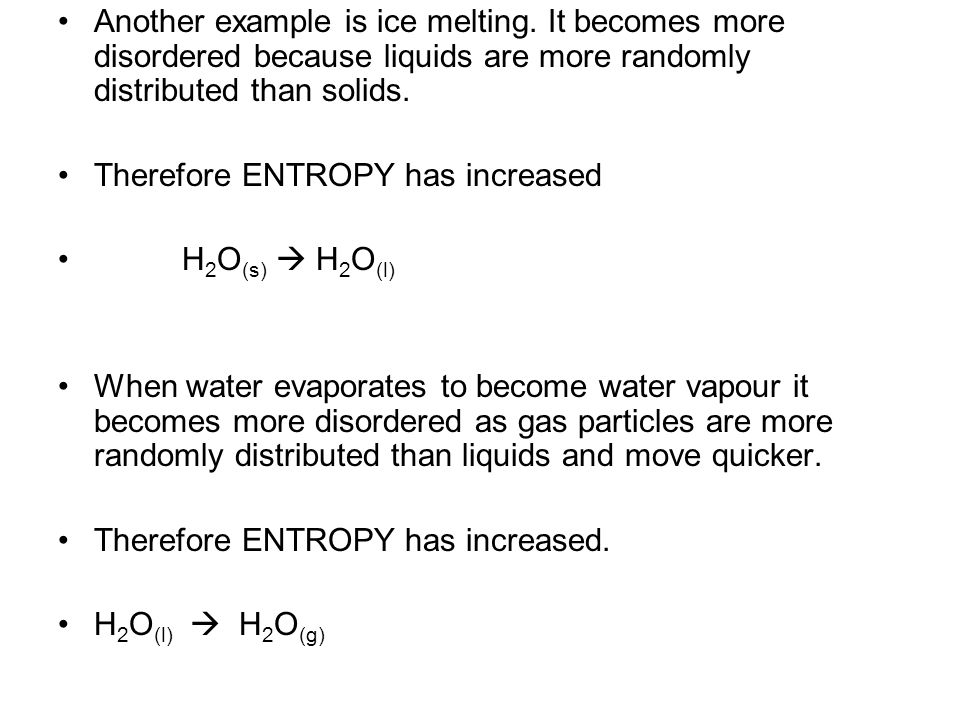 Another example is ice melting. It becomes more disordered because liquids are more randomly distributed than solids. Therefore ENTROPY has increased