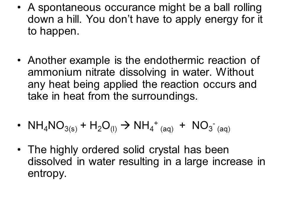 A spontaneous occurance might be a ball rolling down a hill. You don't have to apply energy for it to happen. Another example is the endothermic react