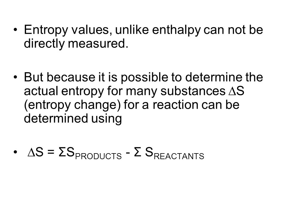 Entropy values, unlike enthalpy can not be directly measured. But because it is possible to determine the actual entropy for many substances  S (entr