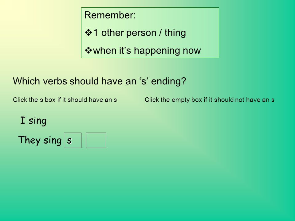 Remember:  1 other person / thing  when it's happening now Which verbs should have an 's' ending.