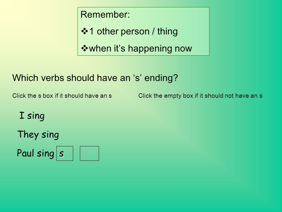 Remember:  1 other person / thing  when it's happening now Which verbs should have an 's' ending.