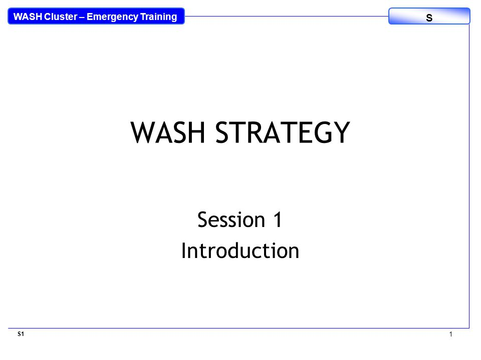 WASH Cluster – Emergency Training S WASH STRATEGY Session 1 Introduction S1 1