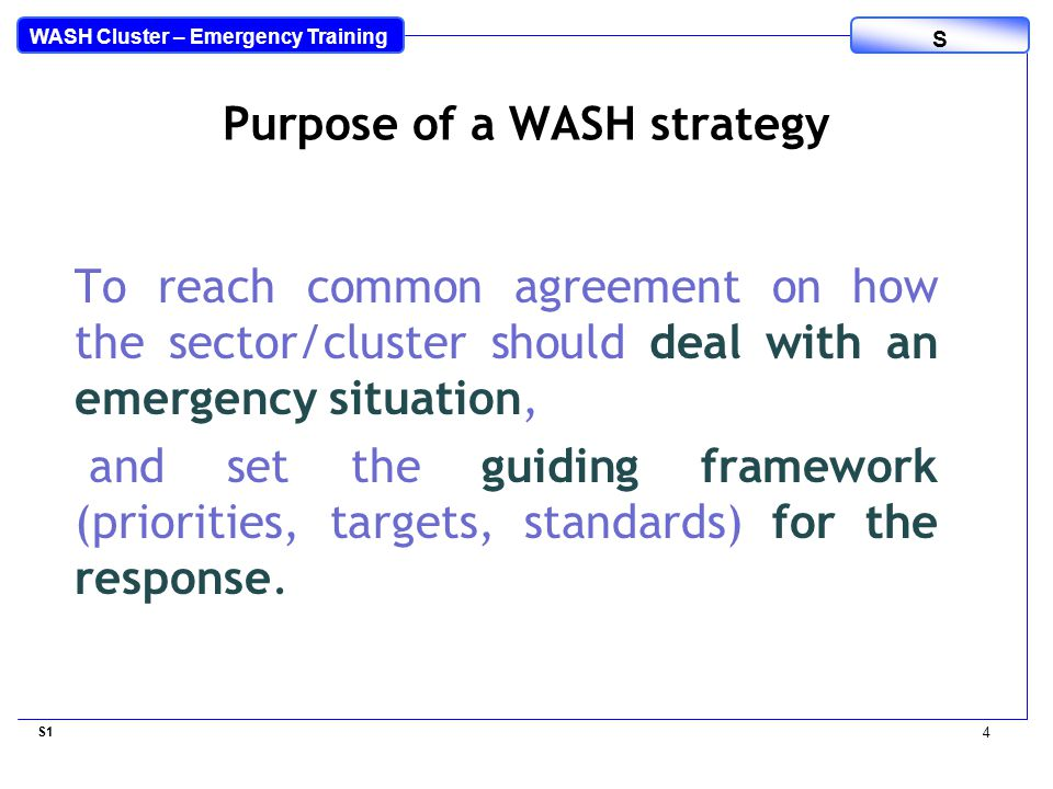 WASH Cluster – Emergency Training S To reach common agreement on how the sector/cluster should deal with an emergency situation, and set the guiding framework (priorities, targets, standards) for the response.