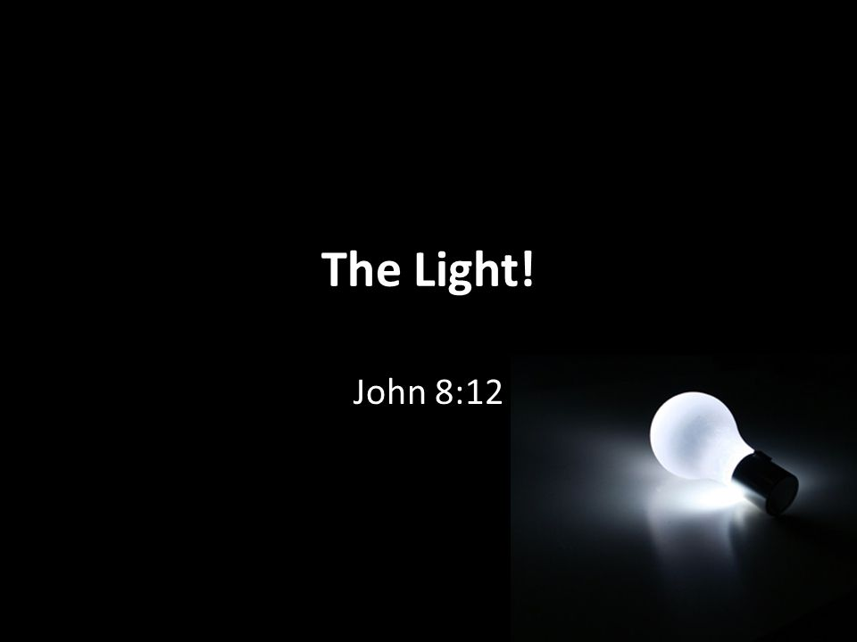 The Light! John 8:12