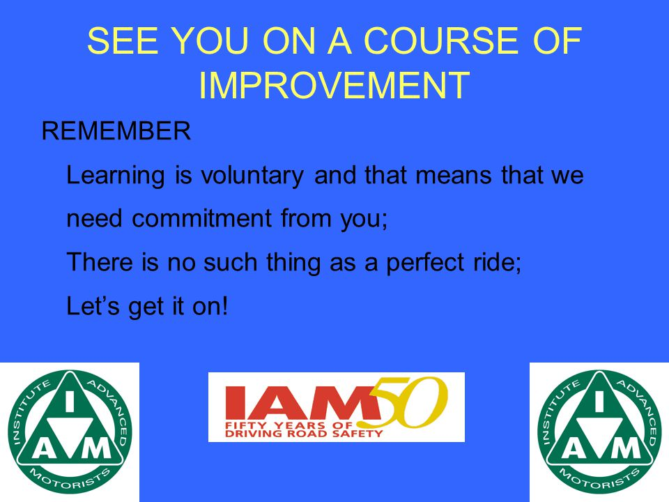 SEE YOU ON A COURSE OF IMPROVEMENT REMEMBER Learning is voluntary and that means that we need commitment from you; There is no such thing as a perfect ride; Let's get it on!